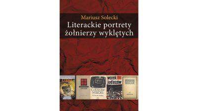 Mariusz Solecki - Literackie portrety żołnierzy wyklętych.